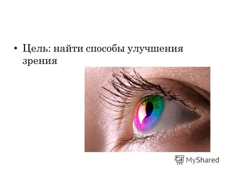 Цель: найти способы улучшения зрения