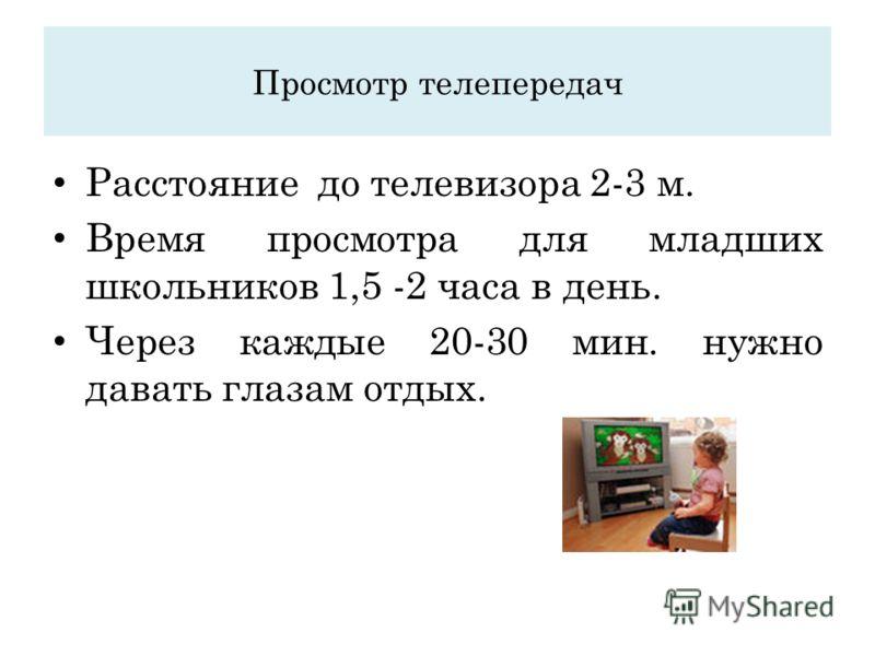 Просмотр телепередач Расстояние до телевизора 2-3 м. Время просмотра для младших школьников 1,5 -2 часа в день. Через каждые 20-30 мин. нужно давать глазам отдых.