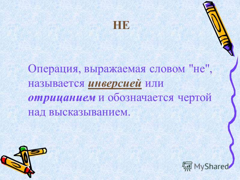 НЕ Операция, выражаемая словом не, называется инверсией или отрицанием и обозначается чертой над высказыванием.
