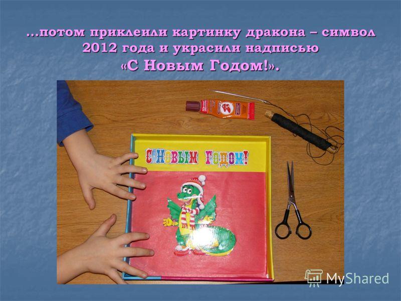 …потом приклеили картинку дракона – символ 2012 года и украсили надписью «С Новым Годом!».