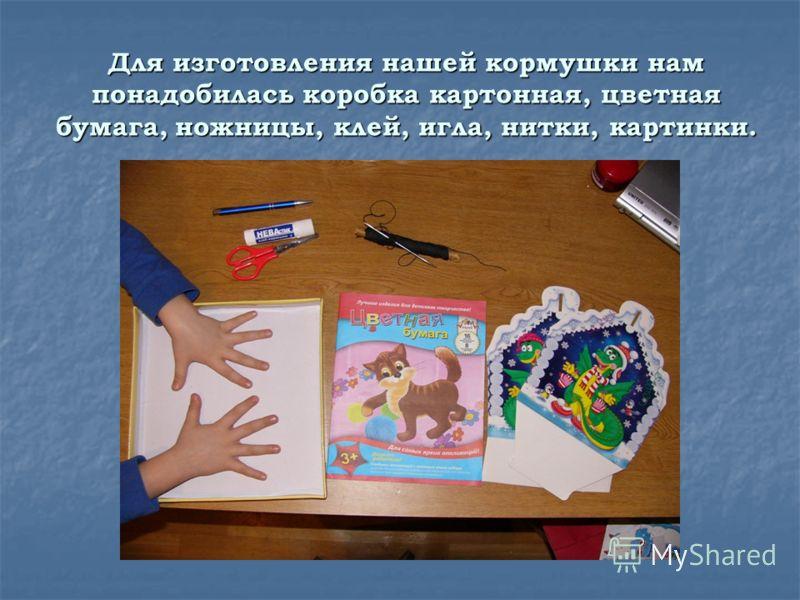 Для изготовления нашей кормушки нам понадобилась коробка картонная, цветная бумага, ножницы, клей, игла, нитки, картинки.