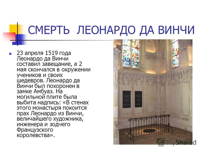 СМЕРТЬ ЛЕОНАРДО ДА ВИНЧИ 23 апреля 1519 года Леонардо да Винчи составил завещание, а 2 мая скончался в окружении учеников и своих шедевров. Леонардо да Винчи был похоронен в замке Амбуаз. На могильной плите была выбита надпись: «В стенах этого монаст