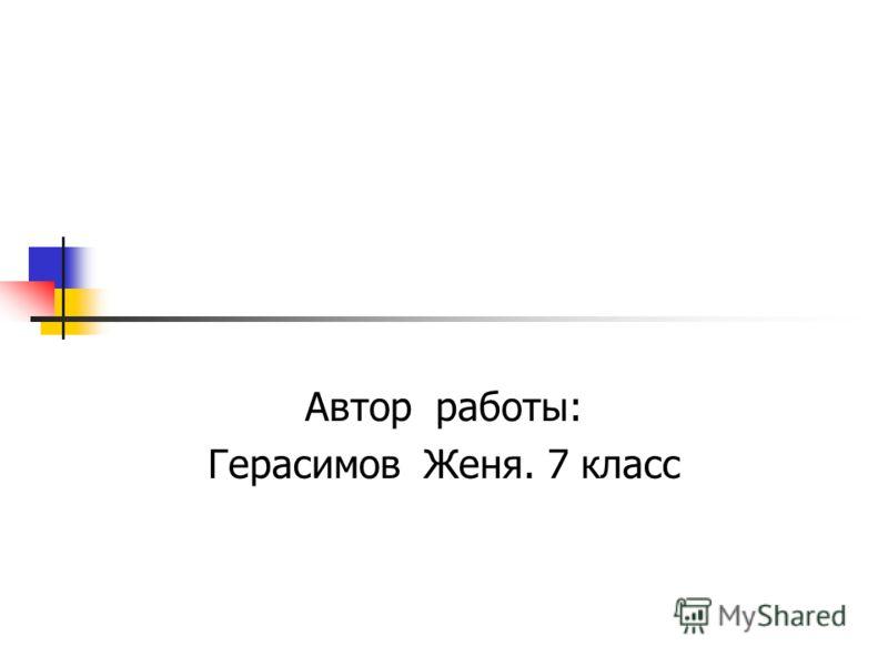 Автор работы: Герасимов Женя. 7 класс