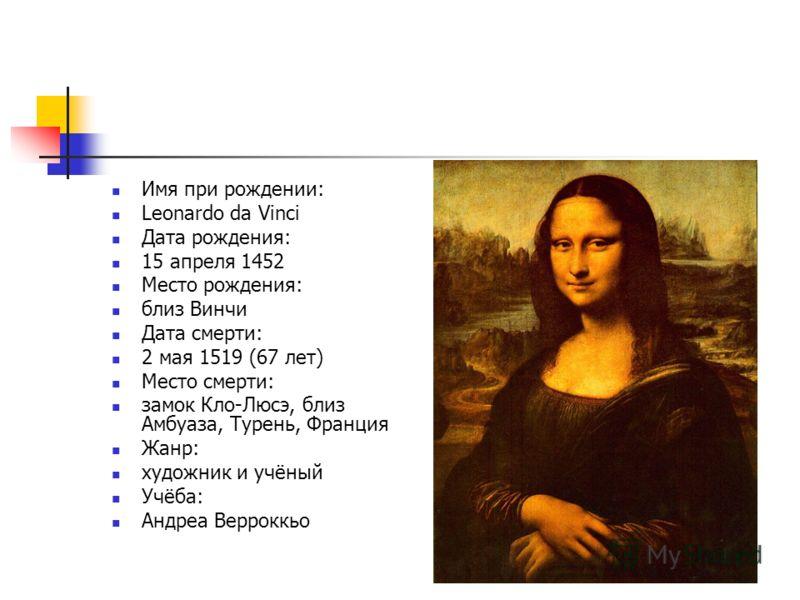 Имя при рождении: Leonardo da Vinci Дата рождения: 15 апреля 1452 Место рождения: близ Винчи Дата смерти: 2 мая 1519 (67 лет) Место смерти: замок Кло-Люсэ, близ Амбуаза, Турень, Франция Жанр: художник и учёный Учёба: Андреа Верроккьо