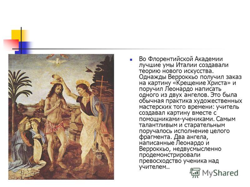 Во Флорентийской Академии лучшие умы Италии создавали теорию нового искусства. Однажды Верроккьо получил заказ на картину «Крещение Христа» и поручил Леонардо написать одного из двух ангелов. Это была обычная практика художественных мастерских того в