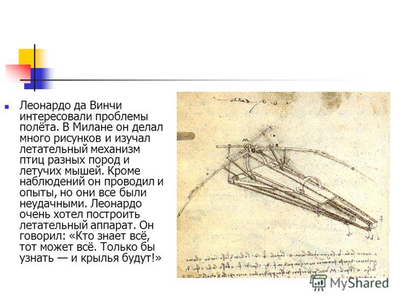 Леонардо да Винчи интересовали проблемы полёта. В Милане он делал много рисунков и изучал летательный механизм птиц разных пород и летучих мышей. Кроме наблюдений он проводил и опыты, но они все были неудачными. Леонардо очень хотел построить летател