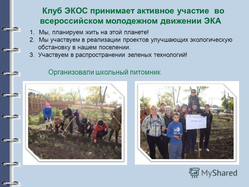 Клуб ЭКОС принимает активное участие во всероссийском молодежном движении ЭКА 1.Мы, планируем жить на этой планете! 2.Мы участвуем в реализации проектов улучшающих экологическую обстановку в нашем поселении. 3. Участвуем в распространении зеленых тех