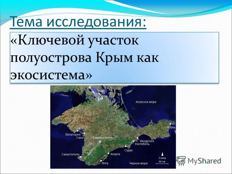 «Ключевой участок полуострова Крым как экосистема» Тема исследования: