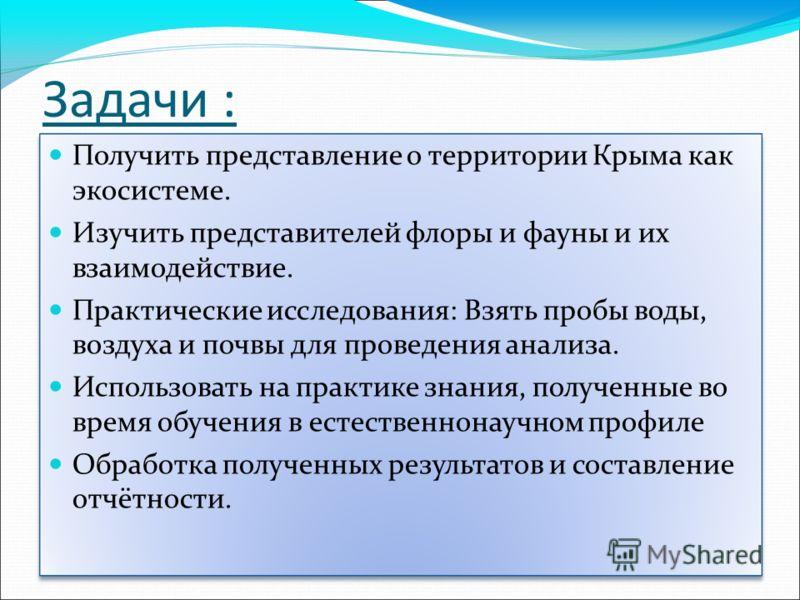 Задачи : Получить представление о территории Крыма как экосистеме. Изучить представителей флоры и фауны и их взаимодействие. Практические исследования: Взять пробы воды, воздуха и почвы для проведения анализа. Использовать на практике знания, получен
