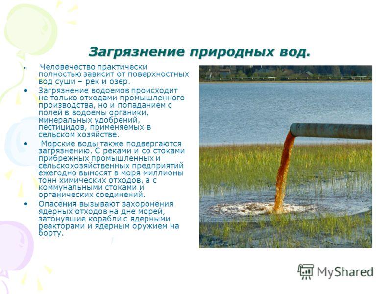 Загрязнение природных вод. Загрязнение природных вод. Человечество практически полностью зависит от поверхностных вод суши – рек и озер. Загрязнение водоемов происходит не только отходами промышленного производства, но и попаданием с полей в водоемы