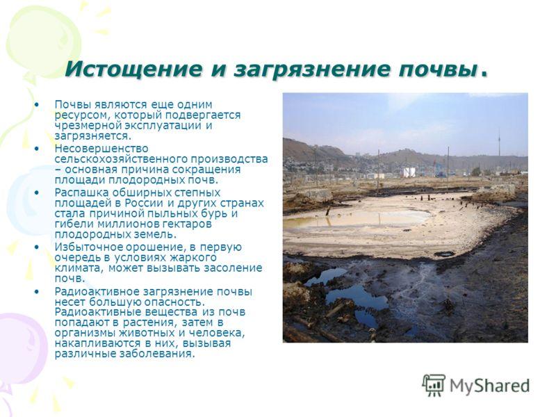 Истощение и загрязнение почвы. Почвы являются еще одним ресурсом, который подвергается чрезмерной эксплуатации и загрязняется. Несовершенство сельскохозяйственного производства – основная причина сокращения площади плодородных почв. Распашка обширных