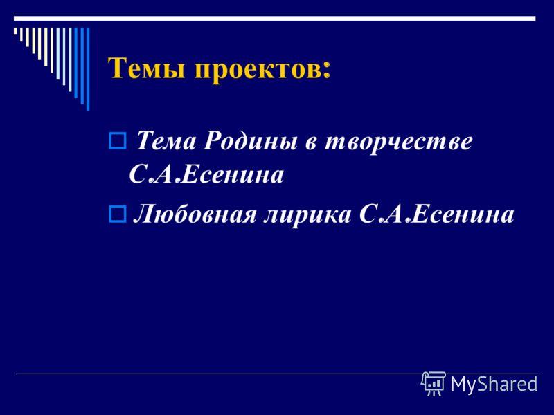 Темы проектов : Тема Родины в творчестве С. А. Есенина Любовная лирика С. А. Есенина