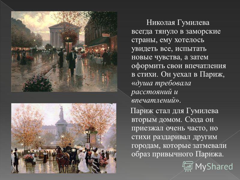 Николая Гумилева всегда тянуло в заморские страны, ему хотелось увидеть все, испытать новые чувства, а затем оформить свои впечатления в стихи. Он уехал в Париж, «душа требовала расстояний и впечатлений». Париж стал для Гумилева вторым домом. Сюда он