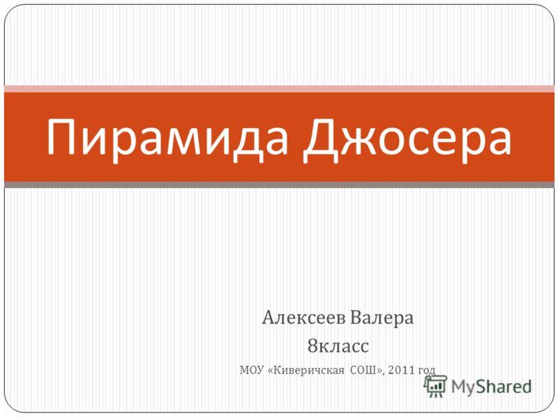 Алексеев Валера 8 класс МОУ « Киверичская СОШ », 2011 год Пирамида Джосера