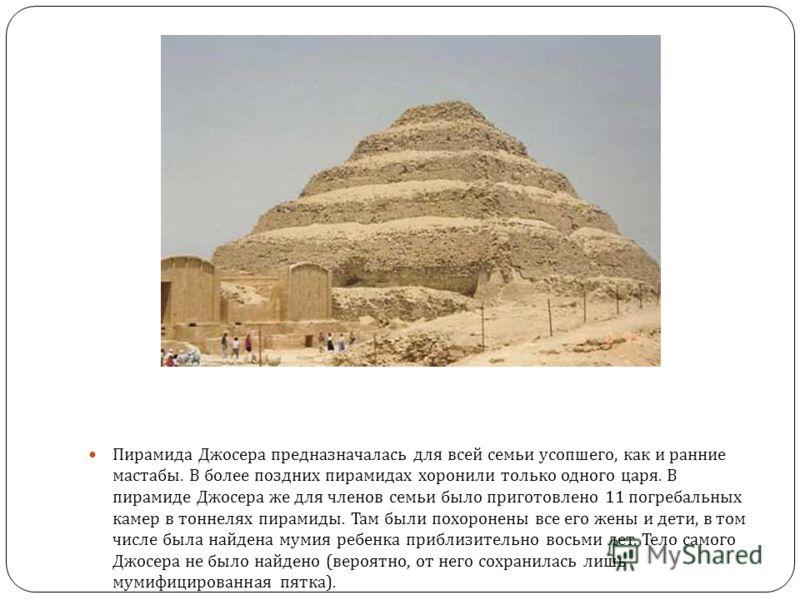 Пирамида Джосера предназначалась для всей семьи усопшего, как и ранние мастабы. В более поздних пирамидах хоронили только одного царя. В пирамиде Джосера же для членов семьи было приготовлено 11 погребальных камер в тоннелях пирамиды. Там были похоро