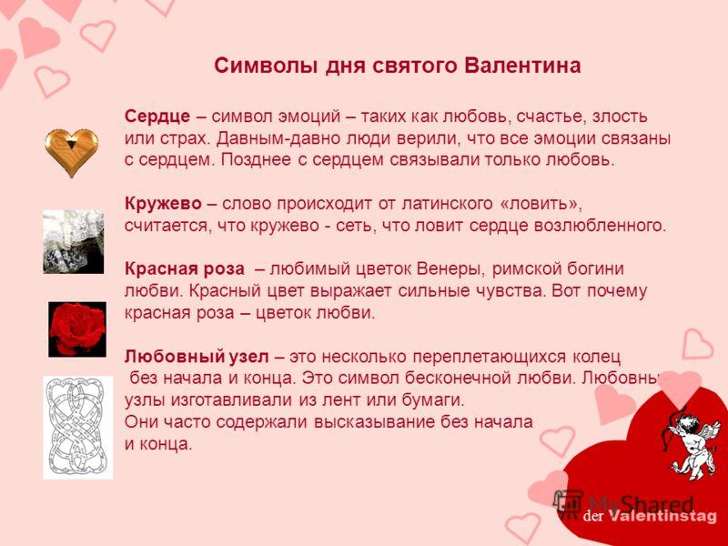 Символы дня святого Валентина Сердце – символ эмоций – таких как любовь, счастье, злость или страх. Давным-давно люди верили, что все эмоции связаны с сердцем. Позднее с сердцем связывали только любовь. Кружево – слово происходит от латинского «ловит