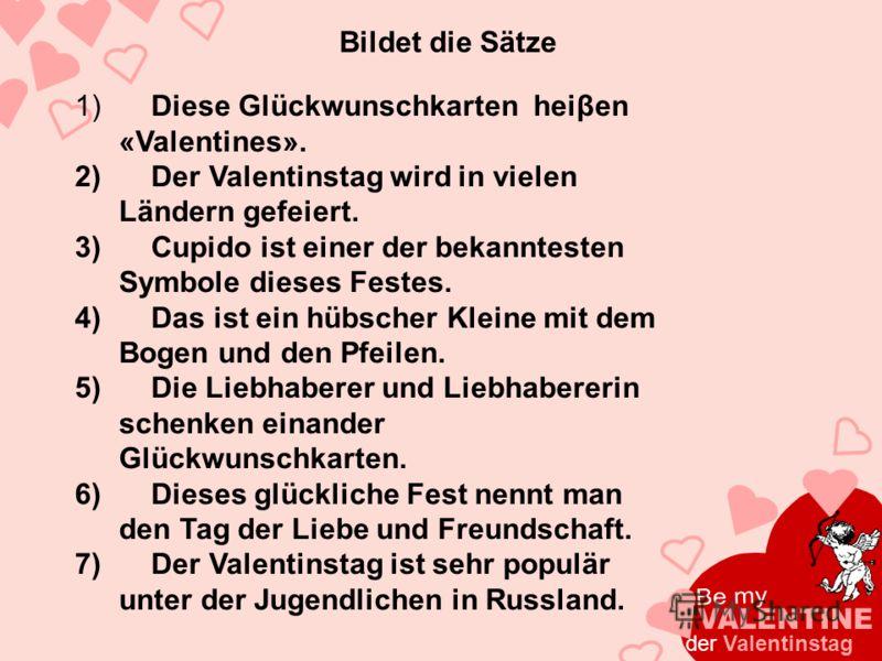 Bildet die Sätze 1) Diese Glückwunschkarten heiβen «Valentines». 2) Der Valentinstag wird in vielen Ländern gefeiert. 3) Cupido ist einer der bekanntesten Symbole dieses Festes. 4) Das ist ein hübscher Kleine mit dem Bogen und den Pfeilen. 5) Die Lie