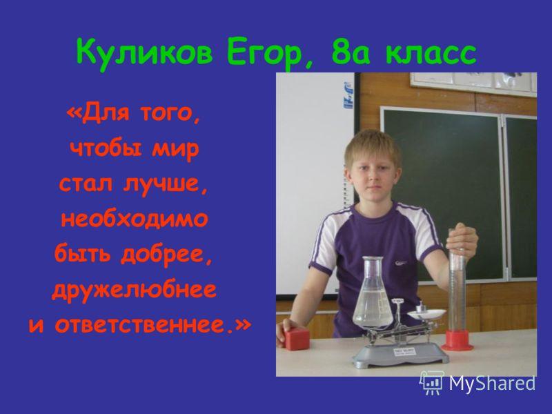 Куликов Егор, 8а класс «Для того, чтобы мир стал лучше, необходимо быть добрее, дружелюбнее и ответственнее.»