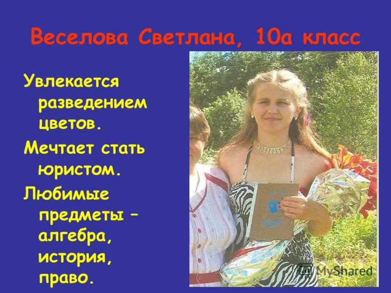 Веселова Светлана, 10а класс Увлекается разведением цветов. Мечтает стать юристом. Любимые предметы – алгебра, история, право.