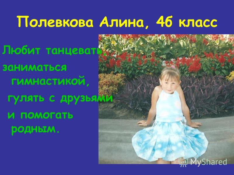 Полевкова Алина, 4б класс Любит танцевать, заниматься гимнастикой, гулять с друзьями и помогать родным.