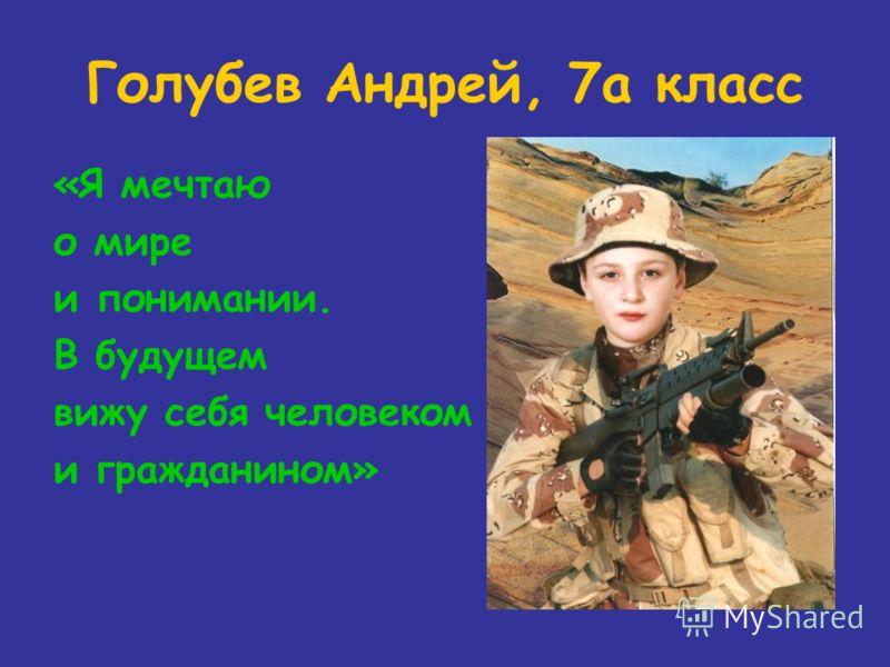 Голубев Андрей, 7а класс «Я мечтаю о мире и понимании. В будущем вижу себя человеком и гражданином»