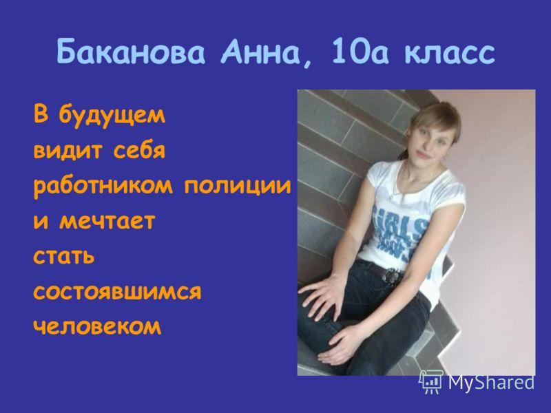 Баканова Анна, 10а класс В будущем видит себя работником полиции и мечтает стать состоявшимся человеком