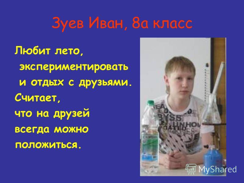 Зуев Иван, 8а класс Любит лето, экспериментировать и отдых с друзьями. Считает, что на друзей всегда можно положиться.