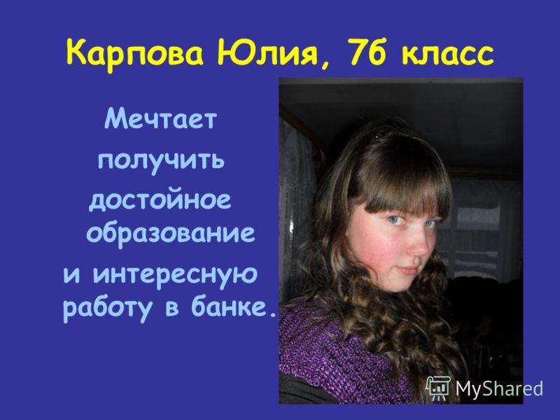 Карпова Юлия, 7б класс Мечтает получить достойное образование и интересную работу в банке.
