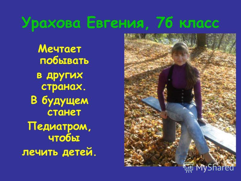 Урахова Евгения, 7б класс Мечтает побывать в других странах. В будущем станет Педиатром, чтобы лечить детей.