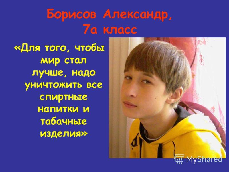Борисов Александр, 7а класс «Для того, чтобы мир стал лучше, надо уничтожить все спиртные напитки и табачные изделия»