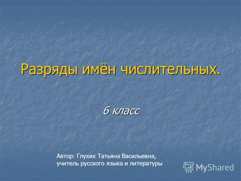 Разряды имён числительных. 6 класс Автор: Глухих Татьяна Васильевна, учитель русского языка и литературы