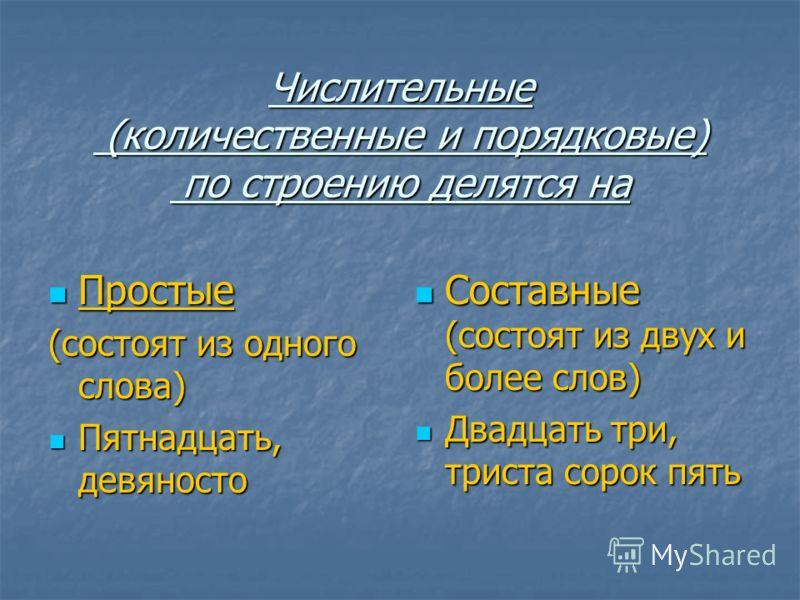 Числительные (количественные и порядковые) по строению делятся на Простые Простые (состоят из одного слова) Пятнадцать, девяносто Пятнадцать, девяносто Составные (состоят из двух и более слов) Составные (состоят из двух и более слов) Двадцать три, тр