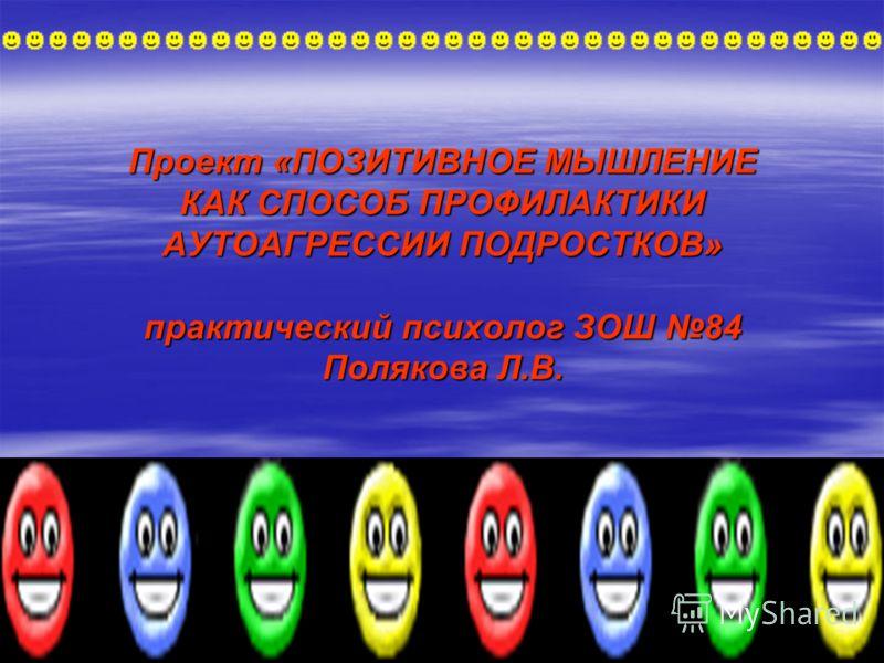 Проект «ПОЗИТИВНОЕ МЫШЛЕНИЕ КАК СПОСОБ ПРОФИЛАКТИКИ АУТОАГРЕССИИ ПОДРОСТКОВ» практический психолог ЗОШ 84 Полякова Л.В.