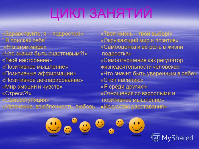 ЦИКЛ ЗАНЯТИЙ «Здравствуйте: я – подросток!» В поисках себя «Я в этом мире» «Что значит быть счастливым?!» «Твоё настроение» «Позитивное мышление» «Позитивные аффирмации» «Позитивное декларирование» «Мир эмоций и чувств» «Стресс?!» «Саморегуляция» «Ув