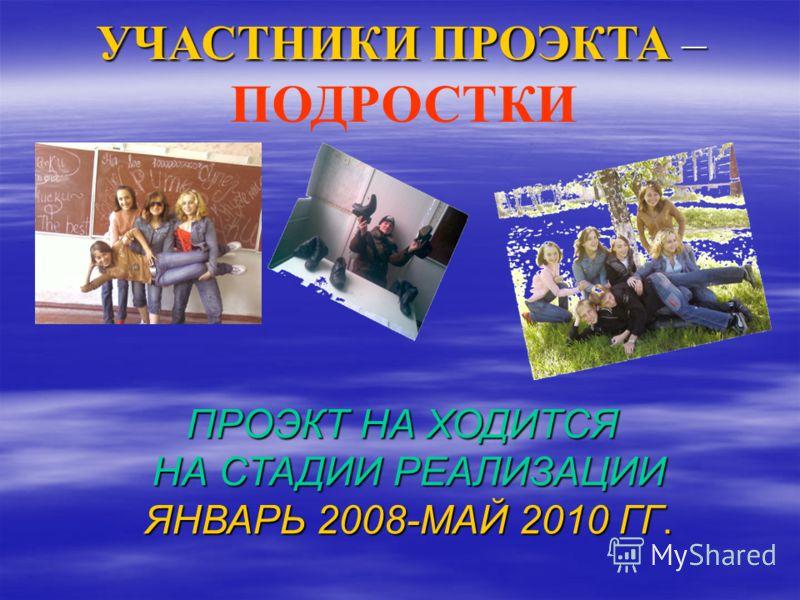 УЧАСТНИКИ ПРОЭКТА – ПОДРОСТКИ ПРОЭКТ НА ХОДИТСЯ НА СТАДИИ РЕАЛИЗАЦИИ ЯНВАРЬ 2008-МАЙ 2010 ГГ.