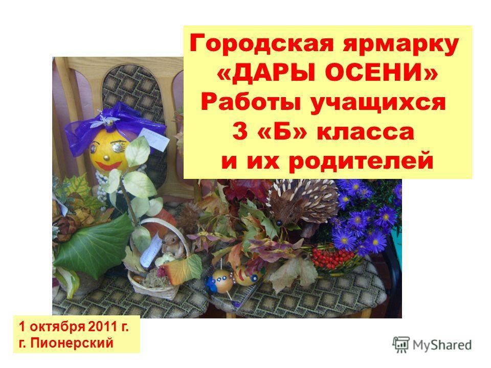 Городская ярмарку «ДАРЫ ОСЕНИ» Работы учащихся 3 «Б» класса и их родителей 1 октября 2011 г. г. Пионерский