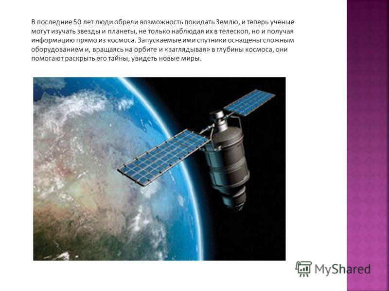 В последние 50 лет люди обрели возможность покидать Землю, и теперь ученые могут изучать звезды и планеты, не только наблюдая их в телескоп, но и получая информацию прямо из космоса. Запускаемые ими спутники оснащены сложным оборудованием и, вращаясь
