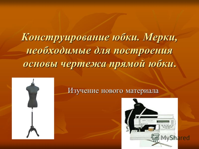 Конструирование юбки. Мерки, необходимые для построения основы чертежа прямой юбки. Изучение нового материала Изучение нового материала