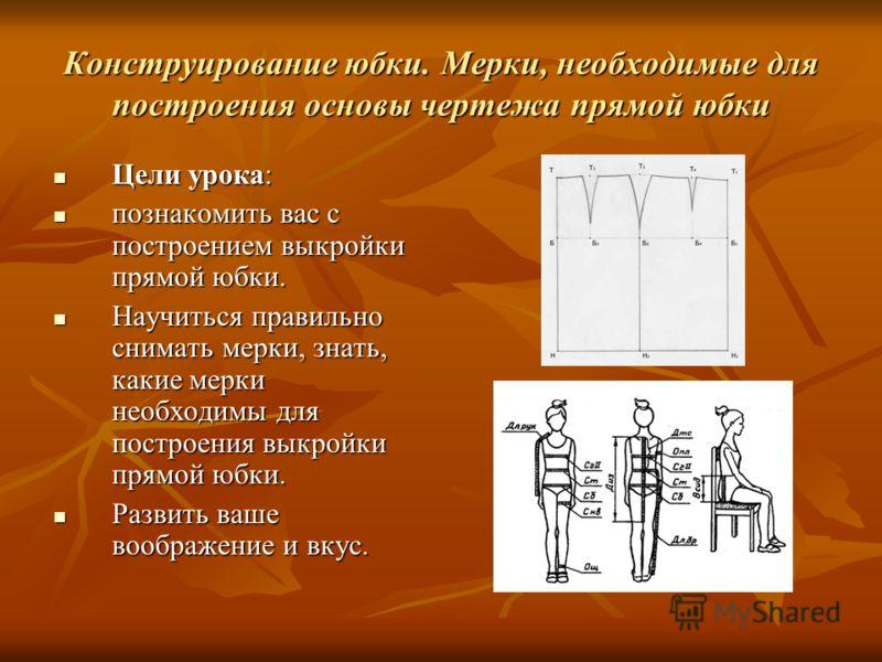 Конструирование юбки. Мерки, необходимые для построения основы чертежа прямой юбки Цели урока: Цели урока: познакомить вас с построением выкройки прямой юбки. познакомить вас с построением выкройки прямой юбки. Научиться правильно снимать мерки, знат