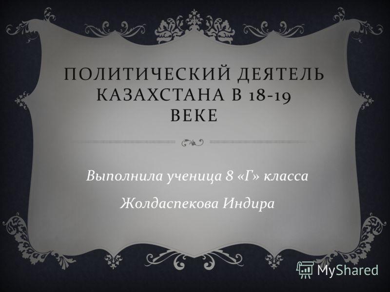 ПОЛИТИЧЕСКИЙ ДЕЯТЕЛЬ КАЗАХСТАНА В 18-19 ВЕКЕ Выполнила ученица 8 « Г » класса Жолдаспекова Индира