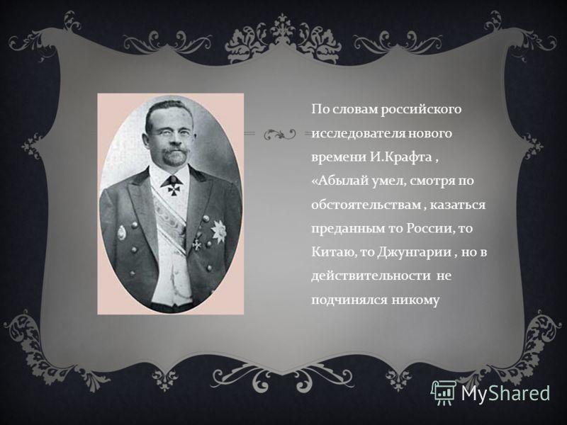По словам российского исследователя нового времени И. Крафта, « Абылай умел, смотря по обстоятельствам, казаться преданным то России, то Китаю, то Джунгарии, но в действительности не подчинялся никому