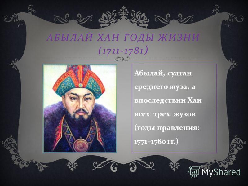 АБЫЛАЙ ХАН ГОДЫ ЖИЗНИ (1711-1781 ) Абылай, султан среднего жуза, а впоследствии Хан всех трех жузов ( годы правления : 1771–1780 гг.)