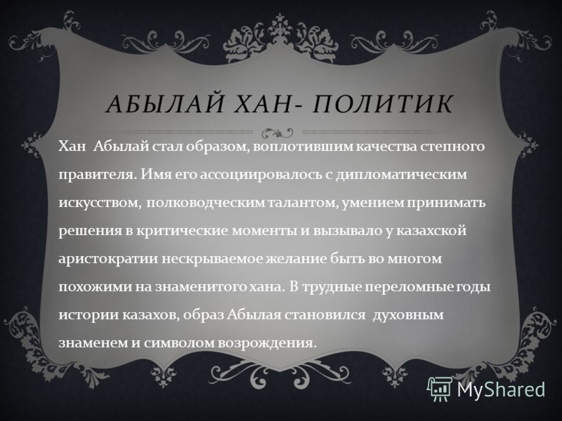 АБЫЛАЙ ХАН - ПОЛИТИК Хан Абылай стал образом, воплотившим качества степного правителя. Имя его ассоциировалось с дипломатическим искусством, полководческим талантом, умением принимать решения в критические моменты и вызывало у казахской аристократии