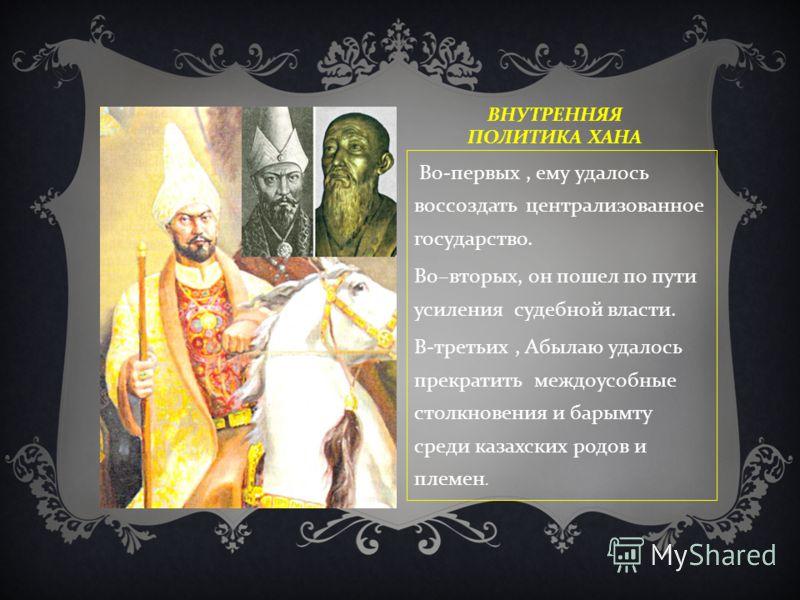 ВНУТРЕННЯЯ ПОЛИТИКА ХАНА Во - первых, ему удалось воссоздать централизованное государство. Во – вторых, он пошел по пути усиления судебной власти. В - третьих, Абылаю удалось прекратить междоусобные столкновения и барымту среди казахских родов и плем
