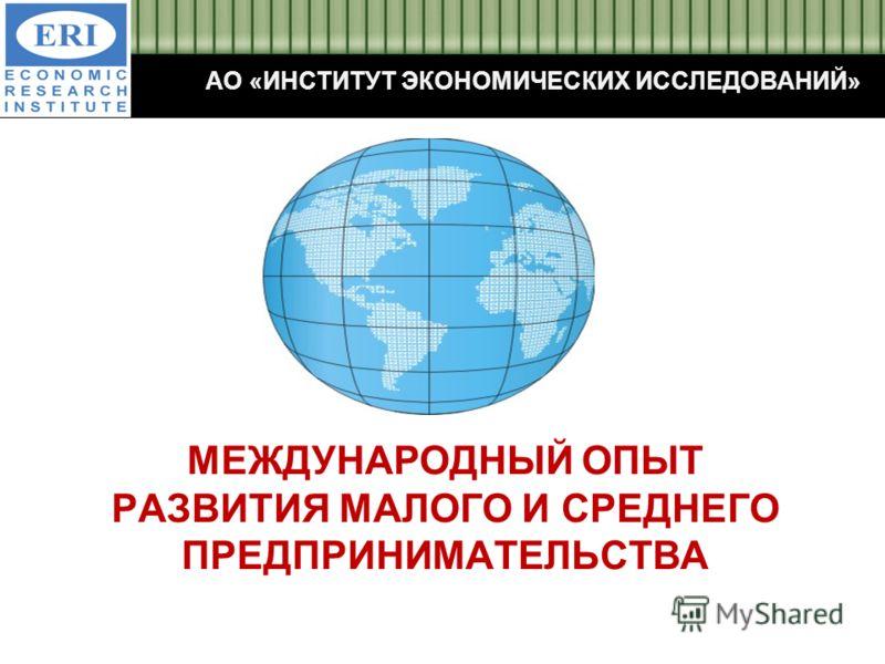 МЕЖДУНАРОДНЫЙ ОПЫТ РАЗВИТИЯ МАЛОГО И СРЕДНЕГО ПРЕДПРИНИМАТЕЛЬСТВА АО «ИНСТИТУТ ЭКОНОМИЧЕСКИХ ИССЛЕДОВАНИЙ»