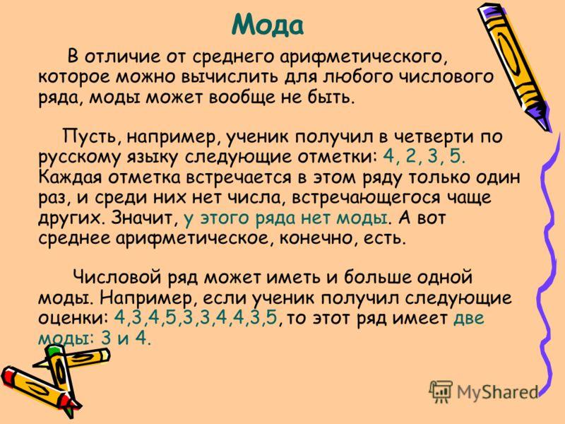 Мода В отличие от среднего арифметического, которое можно вычислить для любого числового ряда, моды может вообще не быть. Пусть, например, ученик получил в четверти по русскому языку следующие отметки: 4, 2, 3, 5. Каждая отметка встречается в этом ря