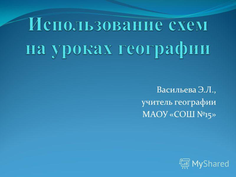 Васильева Э.Л., учитель географии МАОУ «СОШ 15»