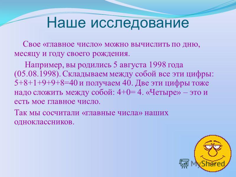 Наше исследование Свое «главное число» можно вычислить по дню, месяцу и году своего рождения. Например, вы родились 5 августа 1998 года (05.08.1998). Складываем между собой все эти цифры: 5+8+1+9+9+8=40 и получаем 40. Две эти цифры тоже надо сложить