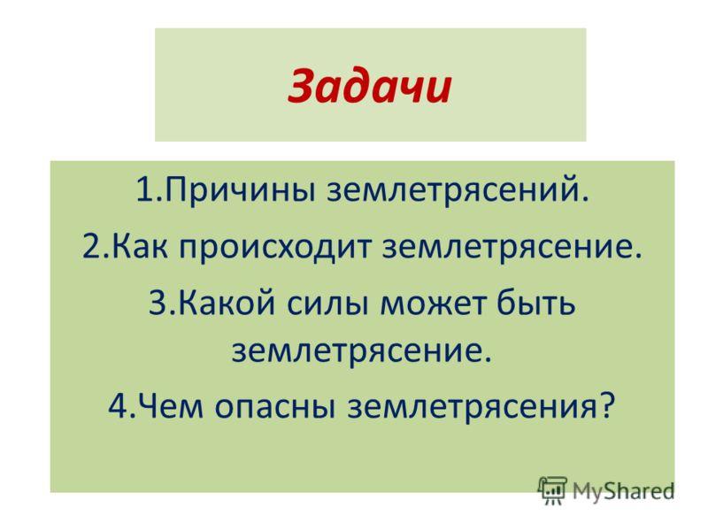 Задачи 1.Причины землетрясений. 2.Как происходит землетрясение. 3.Какой силы может быть землетрясение. 4.Чем опасны землетрясения?