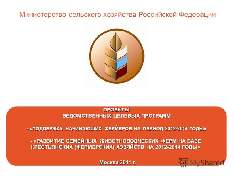 ПРОЕКТЫ ВЕДОМСТВЕННЫХ ЦЕЛЕВЫХ ПРОГРАММ - «ПОДДЕРЖКА НАЧИНАЮЩИХ ФЕРМЕРОВ НА ПЕРИОД 2012-2014 ГОДЫ» - «РАЗВИТИЕ СЕМЕЙНЫХ ЖИВОТНОВОДЧЕСКИХ ФЕРМ НА БАЗЕ КРЕСТЬЯНСКИХ (ФЕРМЕРСКИХ) ХОЗЯЙСТВ НА 2012-2014 ГОДЫ» Москва 2011 г. Москва 2011 г. Министерство сель